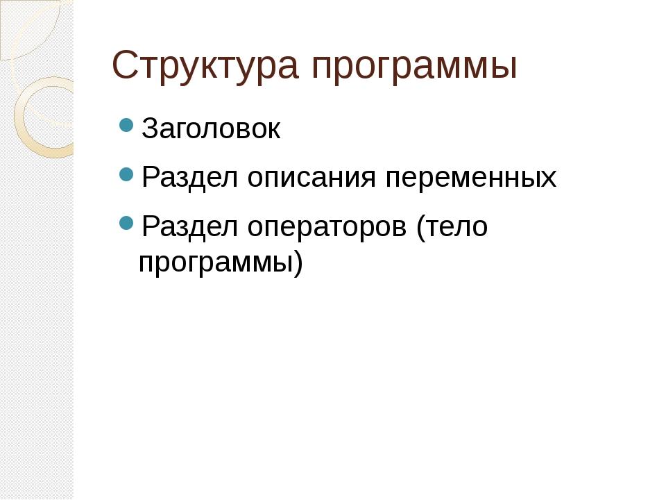 Структура программы Заголовок Раздел описания переменных Раздел операторов (т...