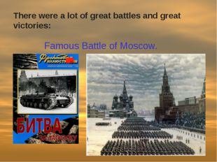 Famous Battle of Moscow. There were a lot of great battles and great victories: