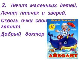 2. Лечит маленьких детей, Лечит птичек и зверей, Сквозь очки свои глядит Доб