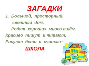 ЗАГАДКИ 1. Большой, просторный, светлый дом. Ребят хороших много в нём. Краси