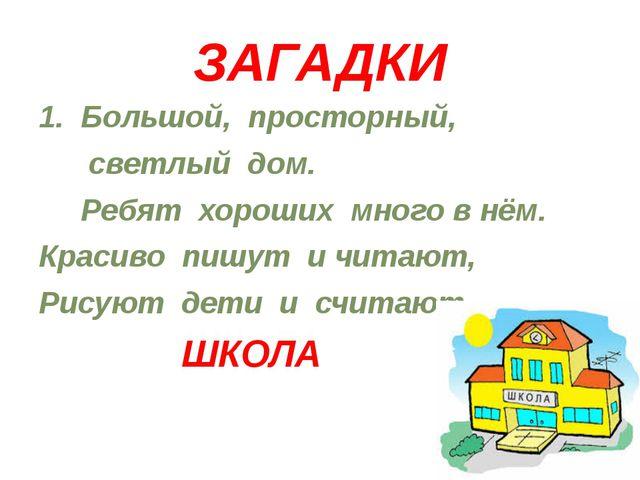 ЗАГАДКИ 1. Большой, просторный, светлый дом. Ребят хороших много в нём. Краси...