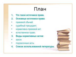 План Что такое источники права. Основные источники права: правовой обычай; су
