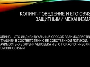 КОПИНГ-ПОВЕДЕНИЕ И ЕГО СВЯЗЬ С ЗАЩИТНЫМИ МЕХАНИЗМАМИ «КОПИНГ» - ЭТО ИНДИВИДУА
