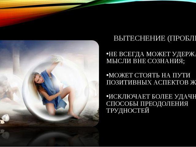 ВЫТЕСНЕНИЕ (ПРОБЛЕМЫ) НЕ ВСЕГДА МОЖЕТ УДЕРЖАТЬ МЫСЛИ ВНЕ СОЗНАНИЯ; МОЖЕТ СТОЯ...