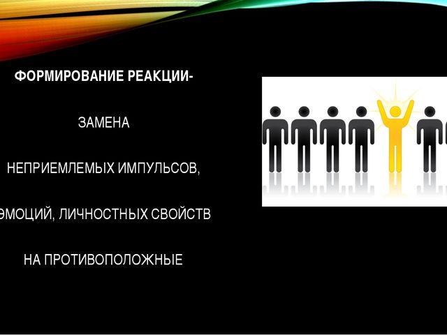 ФОРМИРОВАНИЕ РЕАКЦИИ- ЗАМЕНА НЕПРИЕМЛЕМЫХ ИМПУЛЬСОВ, ЭМОЦИЙ, ЛИЧНОСТНЫХ СВОЙ...