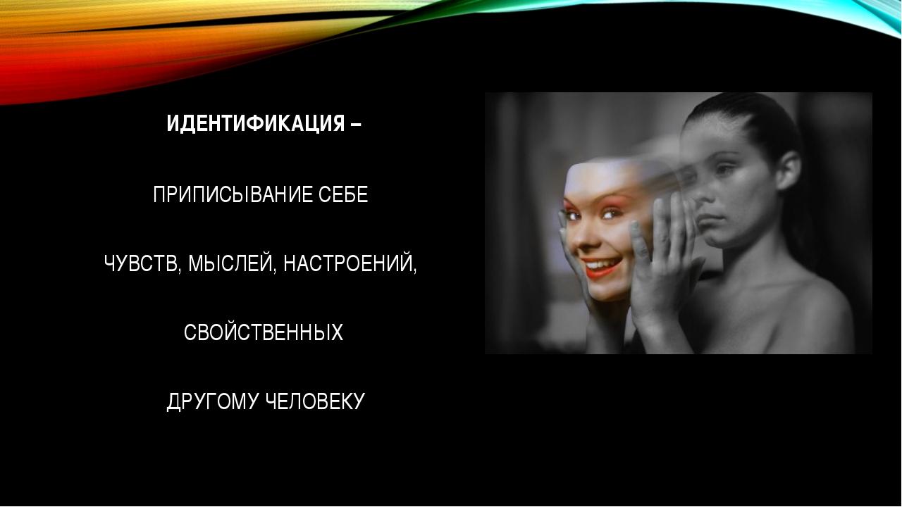 ИДЕНТИФИКАЦИЯ – ПРИПИСЫВАНИЕ СЕБЕ ЧУВСТВ, МЫСЛЕЙ, НАСТРОЕНИЙ, СВОЙСТВЕННЫХ Д...