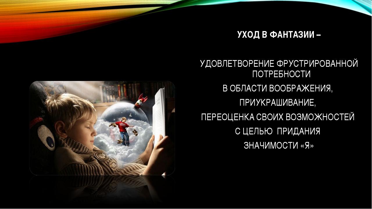 УХОД В ФАНТАЗИИ – УДОВЛЕТВОРЕНИЕ ФРУСТРИРОВАННОЙ ПОТРЕБНОСТИ В ОБЛАСТИ ВООБРА...