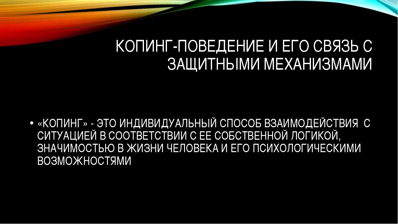 КОПИНГ-ПОВЕДЕНИЕ И ЕГО СВЯЗЬ С ЗАЩИТНЫМИ МЕХАНИЗМАМИ «КОПИНГ» - ЭТО ИНДИВИДУА...