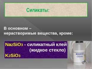 Силикаты: В основном – нерастворимые вещества, кроме: Na2SiO3 - силикатный к
