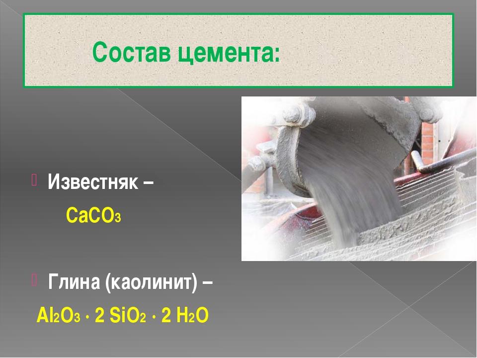 Состав цемента: Известняк – CaCO3 Глина (каолинит) – Al2O3 ∙ 2 SiO2 ∙ 2 H2O