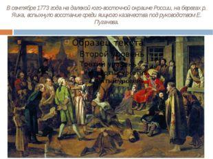 В сентябре 1773 года на далекой юго-восточной окраине России, на берегах р. Я
