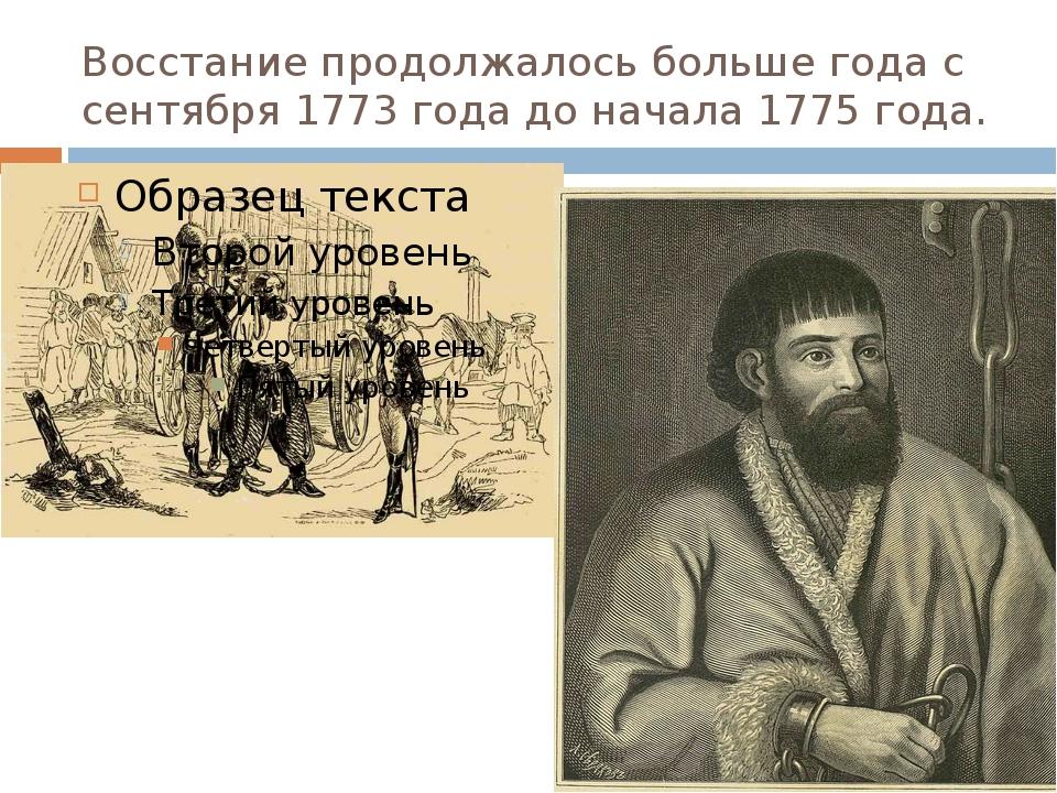 Восстание продолжалось больше года с сентября 1773 года до начала 1775 года.