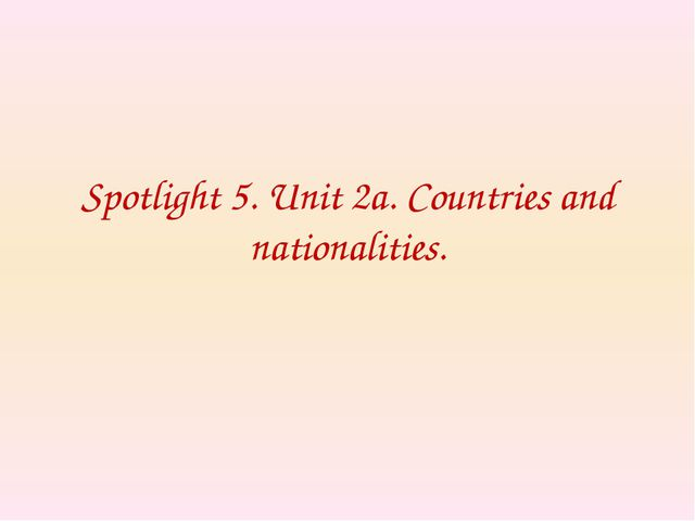 Spotlight 5. Unit 2a. Countries and nationalities.