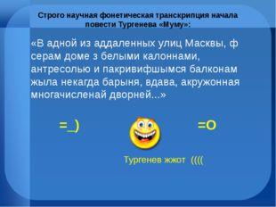 Строго научная фонетическая транскрипция начала повести Тургенева «Муму»: «В
