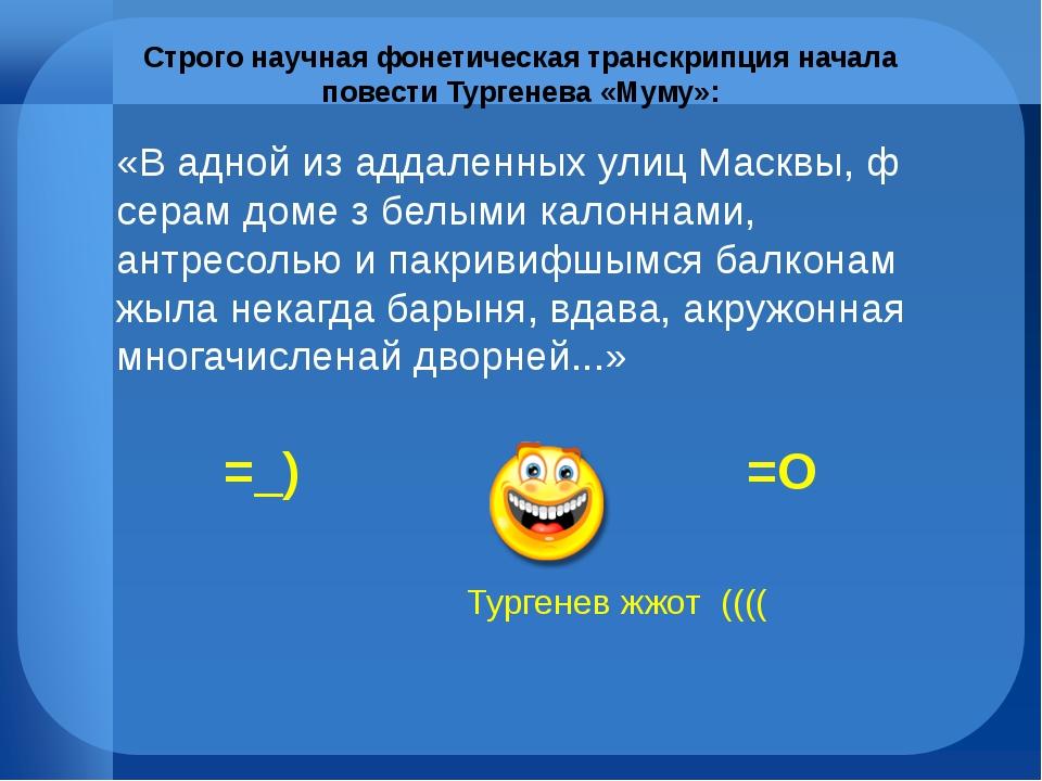Строго научная фонетическая транскрипция начала повести Тургенева «Муму»: «В...