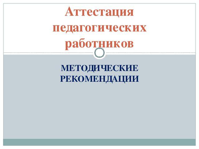 МЕТОДИЧЕСКИЕ РЕКОМЕНДАЦИИ Аттестация педагогических работников