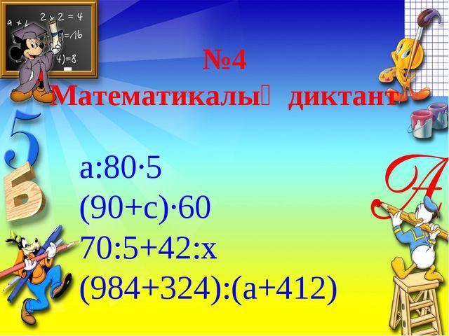 №4 Математикалық диктант а:80·5 (90+с)·60 70:5+42:х (984+324):(а+412)
