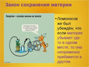 Закон сохранения материи Ломоносов же был убеждён, что если материя убывает г
