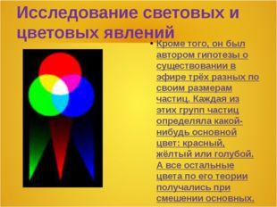 Исследование световых и цветовых явлений Кроме того, он был автором гипотезы