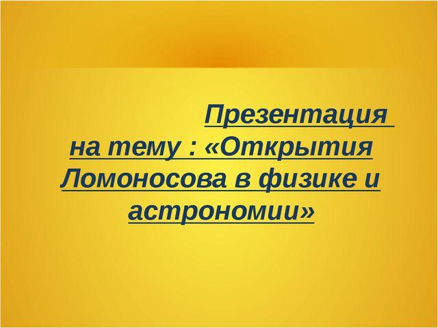 Презентация на тему : «Открытия Ломоносова в физике и астрономии»