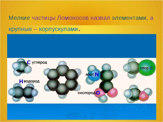 Мелкие частицы Ломоносов назвал элементами, а крупные – корпускулами.
