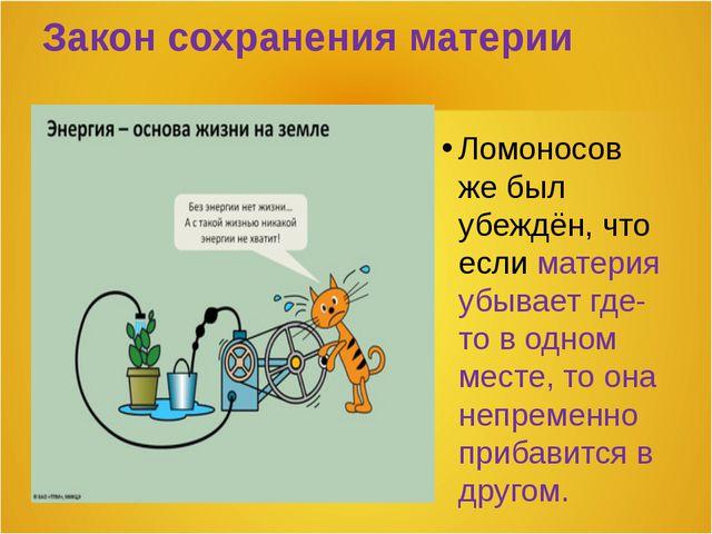 Закон сохранения материи Ломоносов же был убеждён, что если материя убывает г...