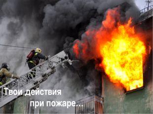 Твои действия при пожаре…
