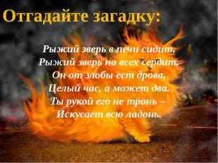 Рыжий зверь в печи сидит, Рыжий зверь на всех сердит. Он от злобы ест дрова,
