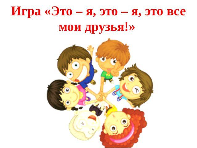 Игра «Это – я, это – я, это все мои друзья!»