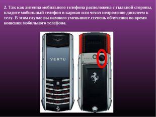 2. Так как антенна мобильного телефона расположена с тыльной стороны, кладите