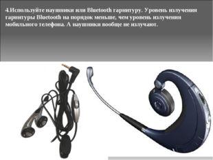 4.Используйте наушники или Bluetooth гарнитуру. Уровень излучения гарнитуры B