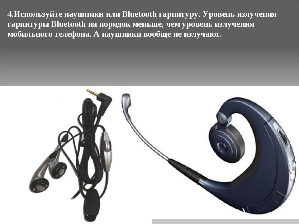 4.Используйте наушники или Bluetooth гарнитуру. Уровень излучения гарнитуры B...