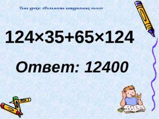 124×35+65×124 Ответ: 12400 Тема урока: «Делимость натуральных чисел»