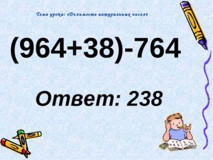 (964+38)-764 Ответ: 238 Тема урока: «Делимость натуральных чисел»
