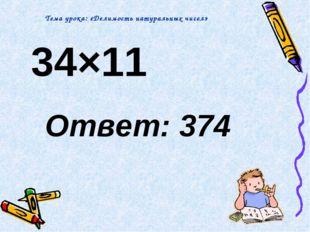 34×11 Ответ: 374 Тема урока: «Делимость натуральных чисел»