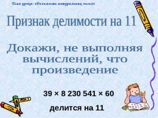 39 × 8 230 541 × 60 делится на 11 Тема урока: «Делимость натуральных чисел»