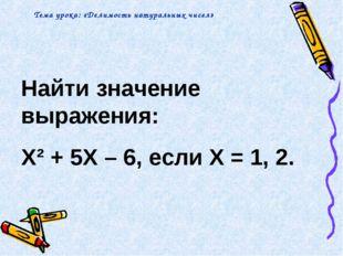Найти значение выражения: X² + 5X – 6, если X = 1, 2. Тема урока: «Делимость