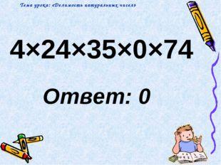 4×24×35×0×74 Ответ: 0 Тема урока: «Делимость натуральных чисел»