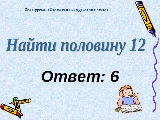 Ответ: 6 Тема урока: «Делимость натуральных чисел»
