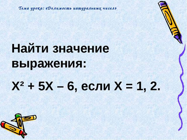 Найти значение выражения: X² + 5X – 6, если X = 1, 2. Тема урока: «Делимость...