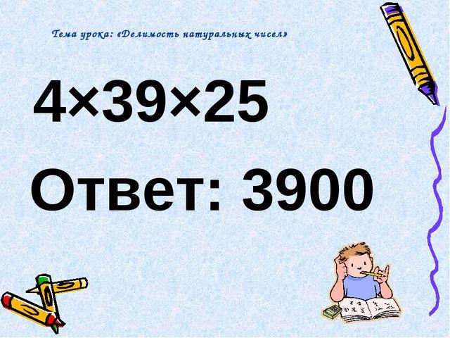 4×39×25 Ответ: 3900 Тема урока: «Делимость натуральных чисел»