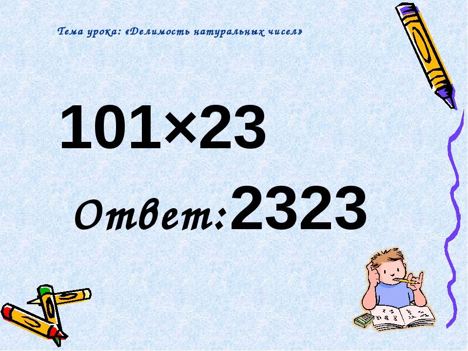 101×23 Ответ: 2323 Тема урока: «Делимость натуральных чисел»