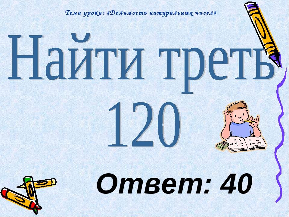 Ответ: 40 Тема урока: «Делимость натуральных чисел»