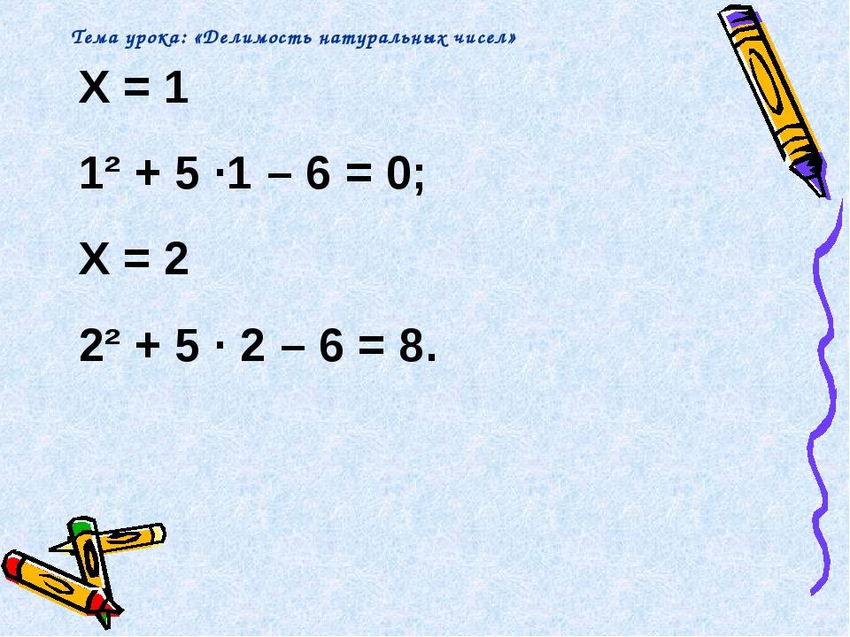 X = 1 1² + 5 ∙1 – 6 = 0; X = 2 2² + 5 ∙ 2 – 6 = 8. Тема урока: «Делимость нат...