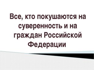 Все, кто покушаются на суверенность и на граждан Российской Федерации