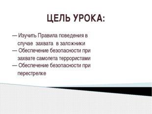ЦЕЛЬ УРОКА: — Изучить Правила поведения в случае захвата в заложники — Обеспе