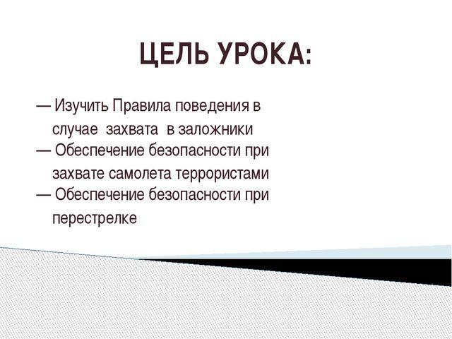 ЦЕЛЬ УРОКА: — Изучить Правила поведения в случае захвата в заложники — Обеспе...