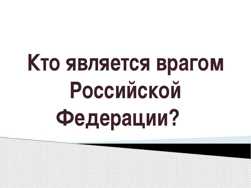 Кто является врагом Российской Федерации?