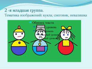 2 -я младшая группа. Тематика изображений: кукла, снеговик, неваляшка