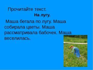 Прочитайте текст. На лугу. Маша бегала по лугу. Маша собирала цветы. Маша рас